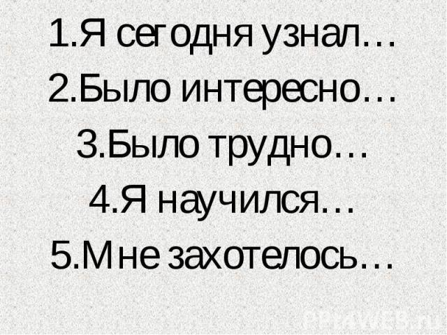 1.Я сегодня узнал… 1.Я сегодня узнал… 2.Было интересно… 3.Было трудно… 4.Я научился… 5.Мне захотелось…