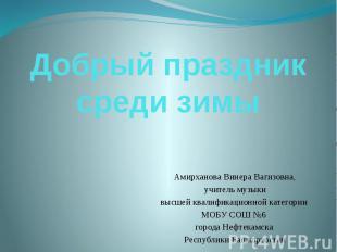 Добрый праздник среди зимы Амирханова Винера Вагизовна, учитель музыки высшей кв
