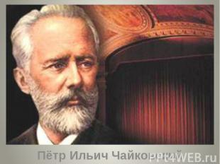 Пётр Ильич Чайковский Пётр Ильич Чайковский