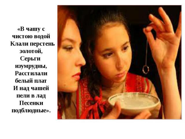 «В чашу с чистою водой Клали перстень золотой, Серьги изумрудны, Расстилали белый плат И над чашей пели в лад Песенки подблюдные».