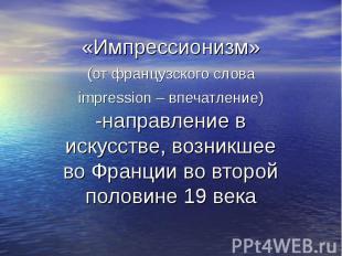 «Импрессионизм» (от французского слова impression – впечатление) -направление в