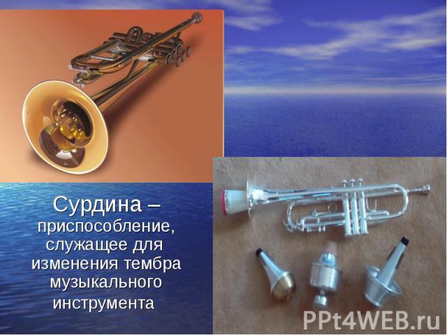 Сурдина – приспособление, служащее для изменения тембра музыкального инструмента