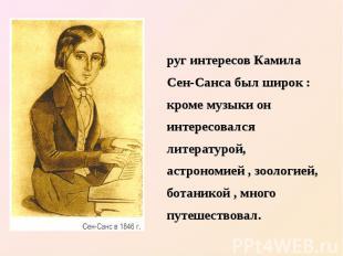 Круг интересов Камила Сен-Санса был широк : кроме музыки он интересовался литера