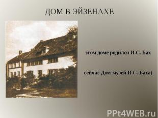 В этом доме родился И.С. Бах В этом доме родился И.С. Бах (сейчас Дом-музей И.С.