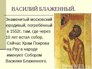 Знаменитый московский Знаменитый московский юродивый, погребённый в 1552г. там,