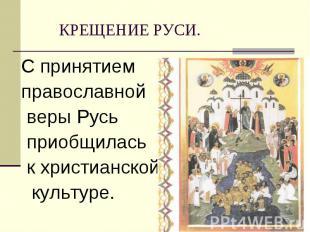 С принятием С принятием православной веры Русь приобщилась к христианской культу