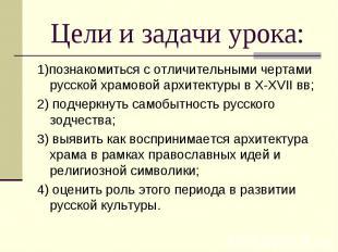 1)познакомиться с отличительными чертами русской храмовой архитектуры в X-XVII в