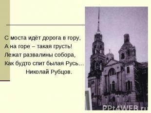 С моста идёт дорога в гору, А на горе – такая грусть! Лежат развалины собора, Ка