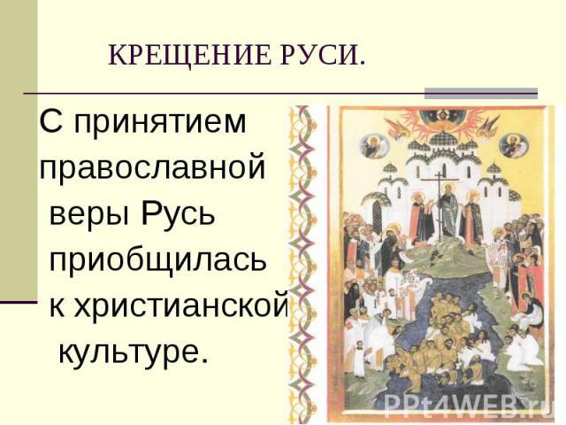С принятием С принятием православной веры Русь приобщилась к христианской культуре.