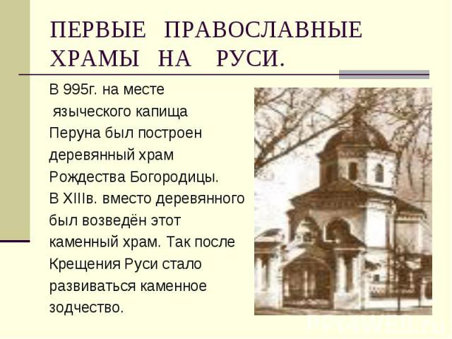 В 995г. на месте В 995г. на месте языческого капища Перуна был построен деревянный храм Рождества Богородицы. В ХIIIв. вместо деревянного был возведён этот каменный храм. Так после Крещения Руси стало развиваться каменное зодчество.