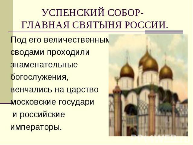 Под его величественными Под его величественными сводами проходили знаменательные богослужения, венчались на царство московские государи и российские императоры.