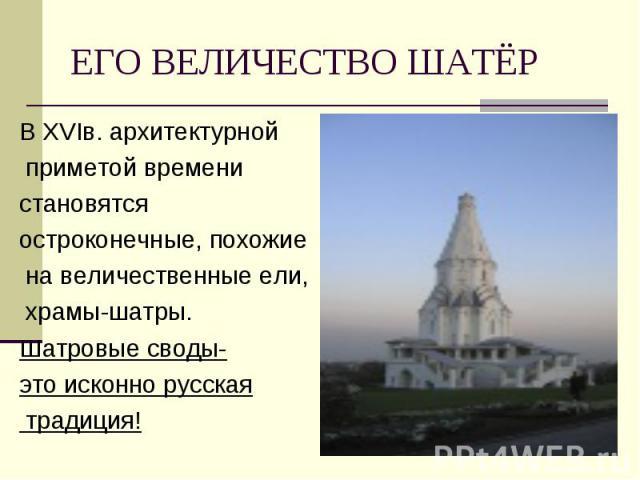 В ХVIв. архитектурной В ХVIв. архитектурной приметой времени становятся остроконечные, похожие на величественные ели, храмы-шатры. Шатровые своды- это исконно русская традиция!