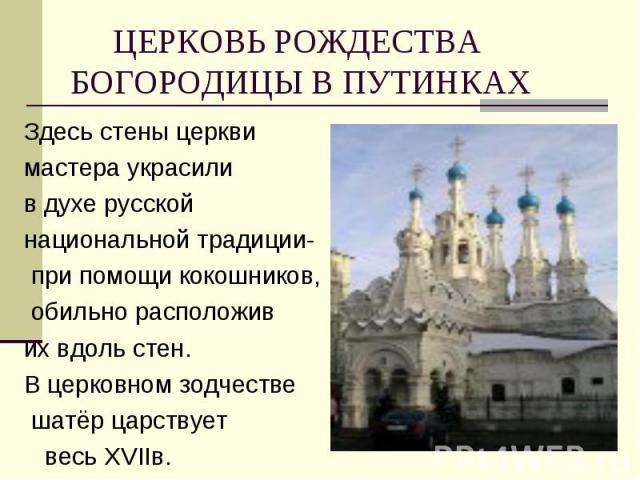 Здесь стены церкви Здесь стены церкви мастера украсили в духе русской национальной традиции- при помощи кокошников, обильно расположив их вдоль стен. В церковном зодчестве шатёр царствует весь ХVIIв.