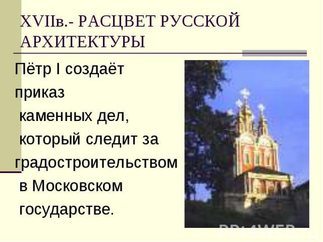 Пётр I создаёт Пётр I создаёт приказ каменных дел, который следит за градостроительством в Московском государстве.