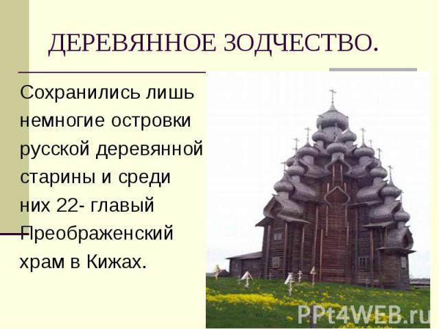 Сохранились лишь Сохранились лишь немногие островки русской деревянной старины и среди них 22- главый Преображенский храм в Кижах.