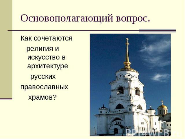 Как сочетаются Как сочетаются религия и искусство в архитектуре русских православных храмов?