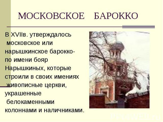 В ХVIIв. утверждалось В ХVIIв. утверждалось московское или нарышкинское барокко- по имени бояр Нарышкиных, которые строили в своих имениях живописные церкви, украшенные белокаменными колоннами и наличниками.