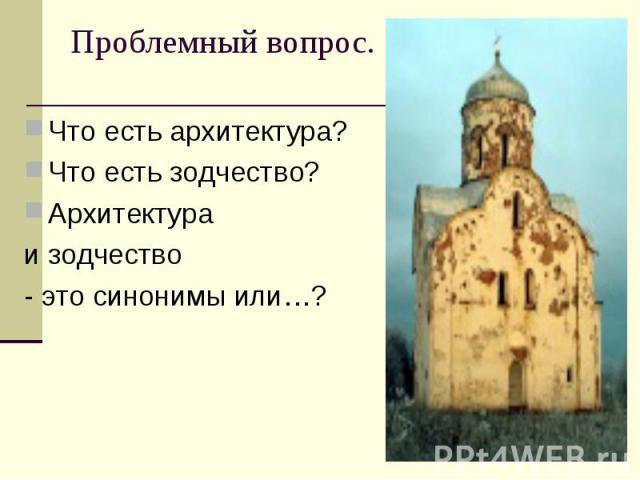 Что есть архитектура? Что есть архитектура? Что есть зодчество? Архитектура и зодчество - это синонимы или…?
