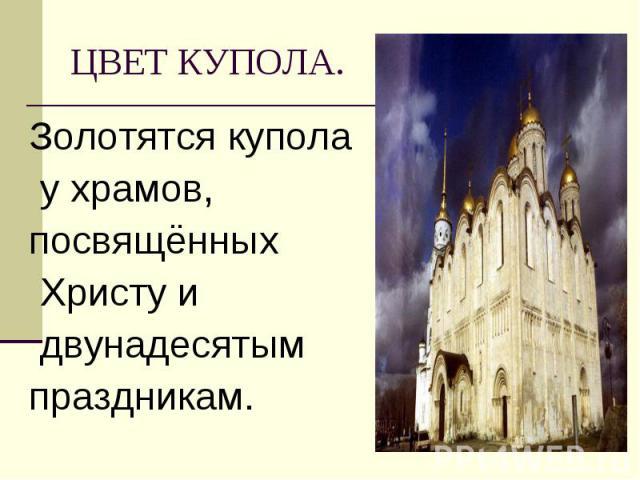Золотятся купола Золотятся купола у храмов, посвящённых Христу и двунадесятым праздникам.