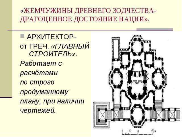 АРХИТЕКТОР- АРХИТЕКТОР- от ГРЕЧ. «ГЛАВНЫЙ СТРОИТЕЛЬ». Работает с расчётами по строго продуманному плану, при наличии чертежей.
