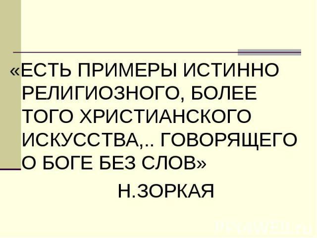«ЕСТЬ ПРИМЕРЫ ИСТИННО РЕЛИГИОЗНОГО, БОЛЕЕ ТОГО ХРИСТИАНСКОГО ИСКУССТВА,.. ГОВОРЯЩЕГО О БОГЕ БЕЗ СЛОВ» «ЕСТЬ ПРИМЕРЫ ИСТИННО РЕЛИГИОЗНОГО, БОЛЕЕ ТОГО ХРИСТИАНСКОГО ИСКУССТВА,.. ГОВОРЯЩЕГО О БОГЕ БЕЗ СЛОВ» Н.ЗОРКАЯ