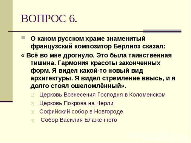 О каком русском храме знаменитый французский композитор Берлиоз сказал: О каком русском храме знаменитый французский композитор Берлиоз сказал: « Всё во мне дрогнуло. Это была таинственная тишина. Гармония красоты законченных форм. Я видел какой-то …
