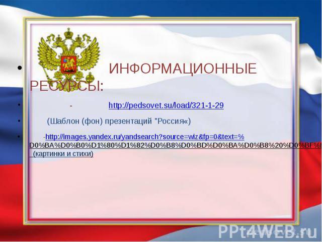 "ИНФОРМАЦИОННЫЕ РЕСУРСЫ: - http://pedsovet.su/load/321-1-29 (Шаблон (фон) презентаций ""Россия«) -http://images.yandex.ru/yandsearch?source=wiz&fp=0&text=%D0%BA%D0%B0%D1%80%D1%82%D0%B8%D0%BD%D0%BA%D0%B8%20%D0%BF%D0%BE%20%D0%BF%D1%80%D0%B0…"