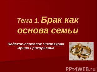 Тема 1. Брак как основа семьи Педагог-психолог Чистякова Ирина Григорьевна