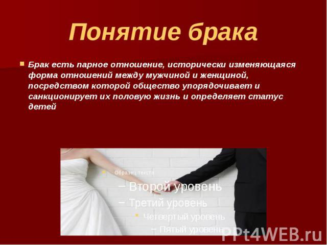 Понятие брака Брак есть парное отношение, исторически изменяющаяся форма отношений между мужчиной и женщиной, посредством которой общество упорядочивает и санкционирует их половую жизнь и определяет статус детей