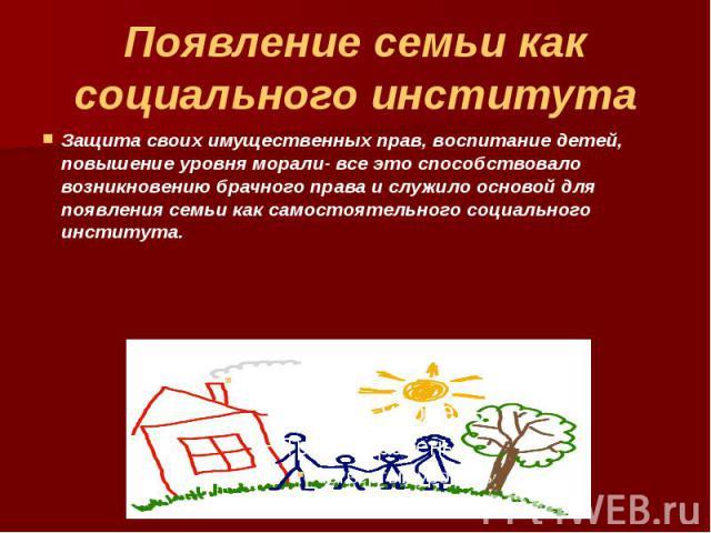Появление семьи как социального института Защита своих имущественных прав, воспитание детей, повышение уровня морали- все это способствовало возникновению брачного права и служило основой для появления семьи как самостоятельного социального института.