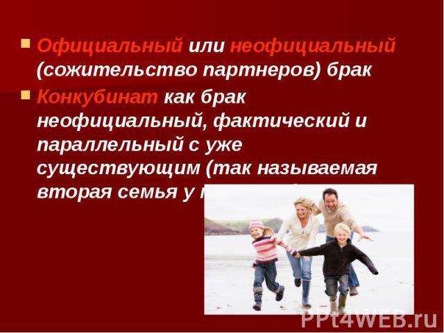 Официальный или неофициальный (сожительство партнеров) брак Официальный или неофициальный (сожительство партнеров) брак Конкубинат как брак неофициальный, фактический и параллельный с уже существующим (так называемая вторая семья у мужчины)