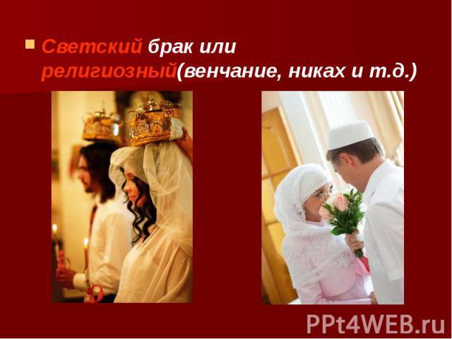 Светский брак или религиозный(венчание, никах и т.д.) Светский брак или религиозный(венчание, никах и т.д.)