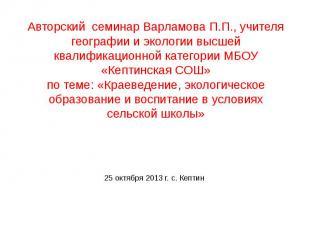Авторский семинар Варламова П.П., учителя географии и экологии высшей квалификац