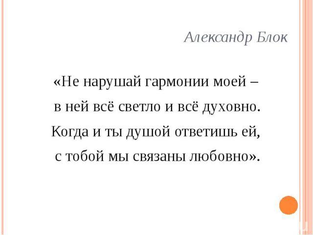 Александр Блок «Не нарушай гармонии моей – в ней всё светло и всё духовно. Когда и ты душой ответишь ей, с тобой мы связаны любовно».