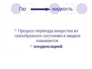 Газ жидкость Процесс перехода вещества из газообразного состояния в жидкое назыв