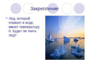 Закрепление Лед, который плавает в воде, имеет температуру 0. Будет ли таять лед