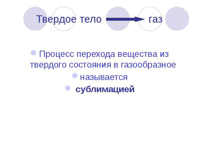 Твердое тело газ Процесс перехода вещества из твердого состояния в газообразное называется сублимацией