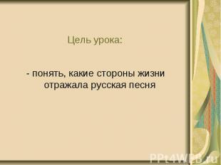 Цель урока: - понять, какие стороны жизни отражала русская песня