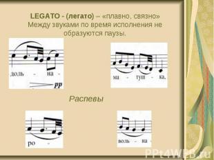 LEGATO - (легато) – «плавно, связно» Между звуками по время исполнения не образу