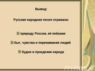 Вывод: Вывод: Русская народная песня отражала: природу России, её пейзажи быт, ч