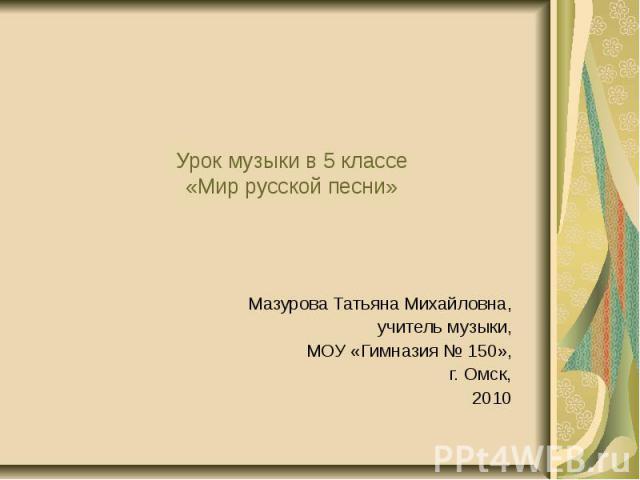 Урок музыки в 5 классе «Мир русской песни» Мазурова Татьяна Михайловна, учитель музыки, МОУ «Гимназия № 150», г. Омск, 2010