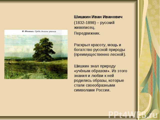 Шишкин Иван Иванович Шишкин Иван Иванович (1832-1898) – русский живописец. Передвижник. Раскрыл красоту, мощь и богатство русской природы (преимущественно лесной). Шишкин знал природу «учёным образом». Из этого знания и любви к ней родились образы, …