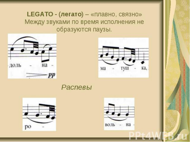 LEGATO - (легато) – «плавно, связно» Между звуками по время исполнения не образуются паузы.