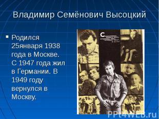 Владимир Семёнович Высоцкий Родился 25января 1938 года в Москве. С 1947 года жил