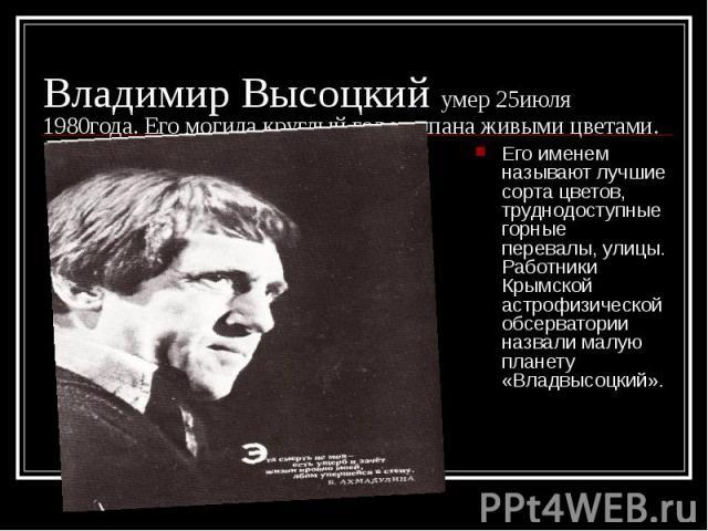 Владимир Высоцкий умер 25июля 1980года. Его могила круглый год усыпана живыми цветами. Его именем называют лучшие сорта цветов, труднодоступные горные перевалы, улицы. Работники Крымской астрофизической обсерватории назвали малую планету «Владвысоцкий».
