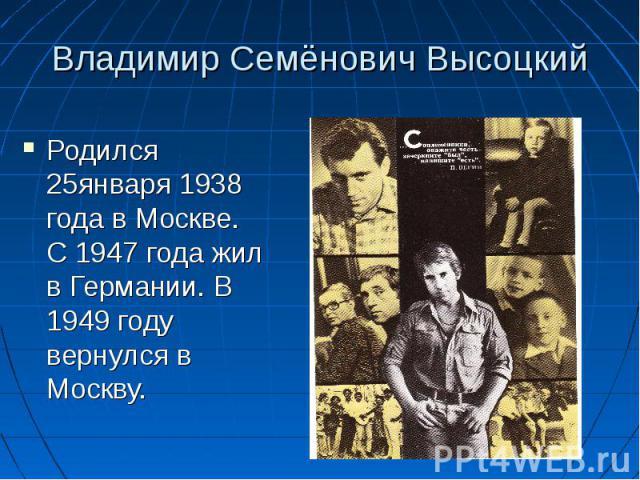 Владимир Семёнович Высоцкий Родился 25января 1938 года в Москве. С 1947 года жил в Германии. В 1949 году вернулся в Москву.