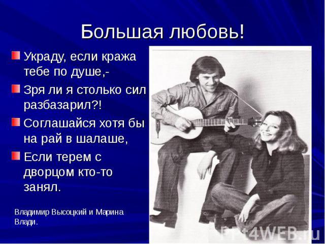 Большая любовь! Украду, если кража тебе по душе,- Зря ли я столько сил разбазарил?! Соглашайся хотя бы на рай в шалаше, Если терем с дворцом кто-то занял.
