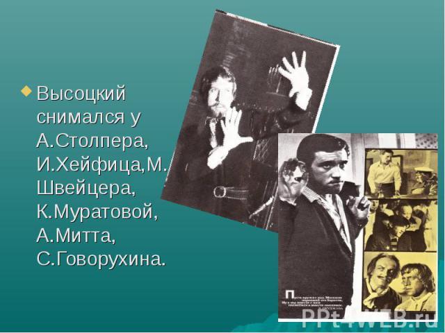 Высоцкий снимался у А.Столпера, И.Хейфица,М.Швейцера, К.Муратовой, А.Митта, С.Говорухина.