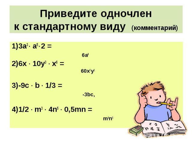 1)3а3 · а5 · 2 = 1)3а3 · а5 · 2 = 6а8 2)6х · 10у3 · х6 = 60х7у3 3)-9с · b · 1/3 = -3bс, 4)1/2 · m3 · 4n5 · 0,5mn = m4n5