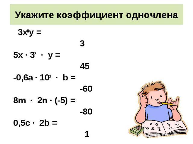 3х8у = 3х8у = 3 5х · 32 · у = 45 -0,6а · 102 · b = -60 8m · 2n · (-5) = -80 0,5с · 2b = 1